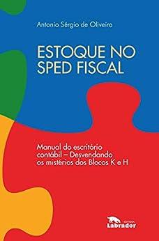Estoque no Sped fiscal: Manual do escritório contábil - desvendando os mistérios dos Blocos K e H. por [Antonio Sérgio de Oliveira]