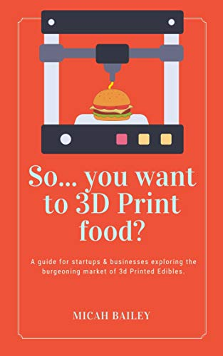 So... You Want to 3D Print Food?: A guide for startups & businesses exploring the burgeoning market of 3d Printed Edibles. (English Edition)