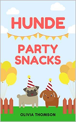 Hunde Party Snacks: Hundekekse Rezeptsammlung mit fantastischen Hundefutter Rezepten (Hundefutter selbstgemacht)