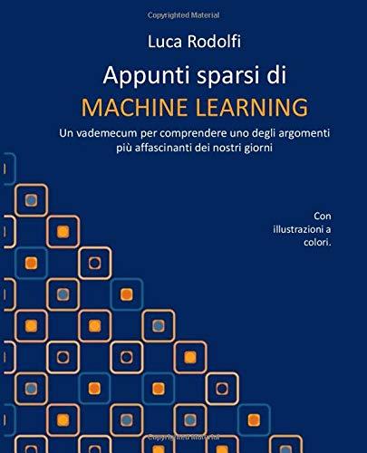 Appunti sparsi di MACHINE LEARNING: Un vademecum per comprendere uno degli argomenti più affascinanti dei nostri giorni
