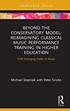 Beyond the Conservatory Model: Reimagining Classical Music Performance Training in Higher Education (CMS Emerging Fields in Music)