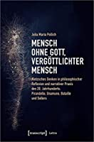 Mensch ohne Gott, vergoettlichter Mensch: Nietzsches Denken in philosophischer Reflexion und narrativer Praxis des 20. Jahrhunderts: Pirandello, Unamuno, Bataille und Sollers