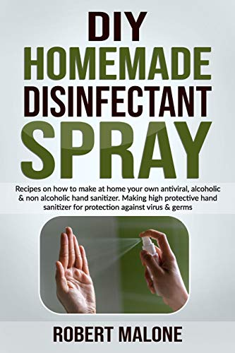 DIY HOMEMADE DISINFECTANT SPRAY: Recipes on how to make at home your own antiviral, alcoholic & non alcoholic hand sanitizer.Making high protective hand sanitizer for protection against virus & germs.