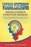 VISUALISIERUNG - Erfolg durch Positives Denken: Wie Sie Ihr Unterbewusstsein auf Erfolg neu programmieren, Ihre Träume verwirklichen und zu mehr ... Glück in Ihrem Leben finden (German Edition)