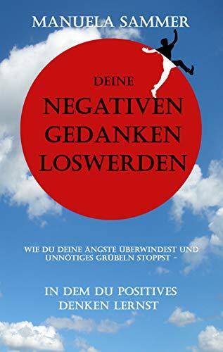 Deine negativen Gedanken loswerden: Wie Du deine Ängste überwindest und unnötiges Grübeln stoppst - in dem du positives Denken lernst