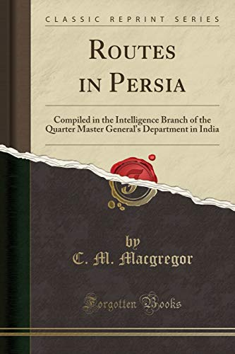 Routes in Persia: Compiled in the Intelligence Branch of the Quarter Master General's Department in India (Classic Reprint) [Idioma Inglés]