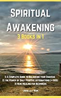 Spiritual Awakening - 3 Books in 1: 1) A Complete Guide to Balancing your Chakras 2) Discover the Power of Daily Positive Affirmations []1000] 3) Reiki Healing for Beginners.