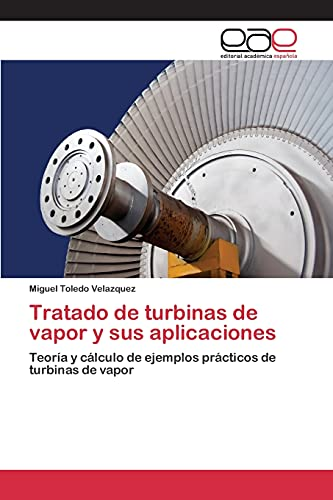 Tratado de turbinas de vapor y sus aplicaciones: Teoría y cálculo de ejemplos prácticos de turbinas de vapor