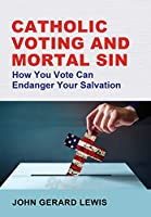 Catholic Voting and Mortal Sin: How You Vote Can Endanger Your Salvation