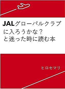 [ヒロセマリ]のJALグローバルクラブ(JGC)に入ろうかな?と迷った時に読む本: 私に起こった50の変化+おまけに入会への教訓17