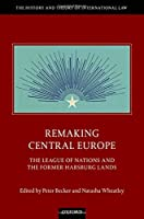 Remaking Central Europe: The League of Nations and the Former Habsburg Lands (History and Theory of International Law)