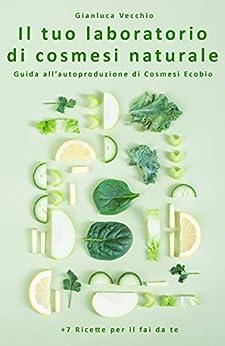 Il tuo laboratorio di cosmesi naturale: Guida all'autoproduzione di Cosmesi Ecobio +7 Ricette per il fai da te di [Gianluca Vecchio]
