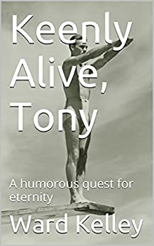 Keenly Alive, Tony: A humorous quest for eternity by [Ward Kelley]
