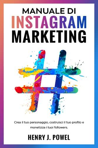 Manuale di Instagram Marketing: Crea il tuo Personaggio, Costruisci il tuo Profilo e Monetizza i tuoi Follower