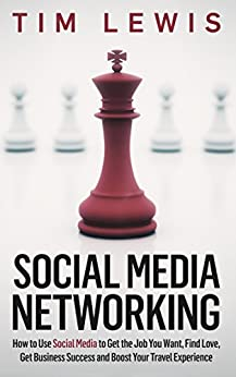 Social Media Networking: How to Use Social Media to Get the Job You Want, Find Love, Get Business Success and Boost Your Travel Experience by [Tim Lewis]