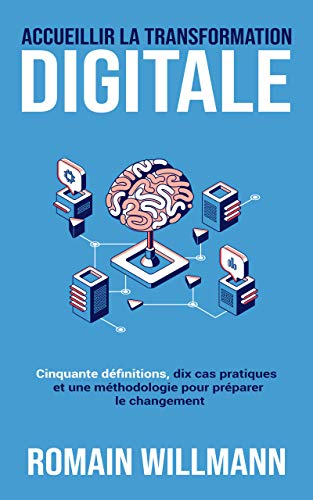 Accueillir la transformation digitale: Cinquante définitions, dix cas pratiques et une méthodologie pour préparer le changement (French Edition)