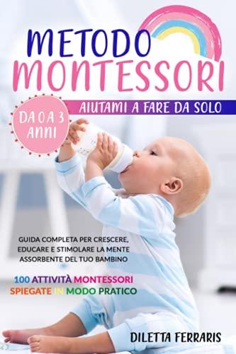 Metodo Montessori: Aiutami a Fare da Solo da 0 a 3 anni! Guida Completa per Crescere, Educare e Stimolare la Mente Assorbente del Tuo Bambino. 100 Attività Montessori Spiegate in Modo Pratico