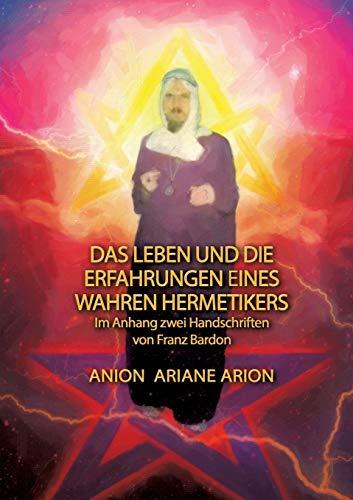 Das Leben und die Erfahrungen eines wahren Hermetikers: Im Anhang zwei Handschriften von Franz Bardon