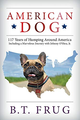 American Dog: 117 Years of Humping Around America Including a Marvelous Journey with Johnny O'Shea, Jr by B.T. FRUG