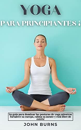 YOGA PARA PRINCIPIANTES ¡: Su guía para dominar las posturas de yoga mientras fortalece su cuerpo, calma su mente y está libre de estrés!