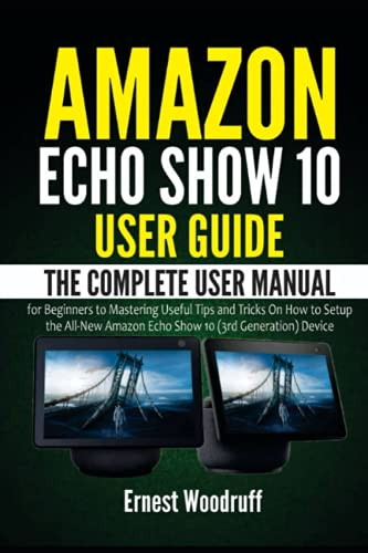 Amazon Echo Show 10 User Guide: The Complete User Manual for Beginners to Mastering Useful Tips and Tricks On How to Setup the All-New Amazon Echo ... Device (All-New Echo Device User