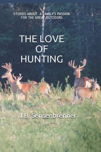 Compare Textbook Prices for THE LOVE OF HUNTING: Stories about a family's Passion for the Great Outdoors  ISBN 9798691999819 by Sensenbrenner, J.B.