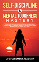 Self-Discipline & Mental Toughness Mastery: Overcome Procrastination, Develop Success Habits, Mindfulness & A Growth Mindset & Focus, Motivation & Productivity To Smash Your Goals