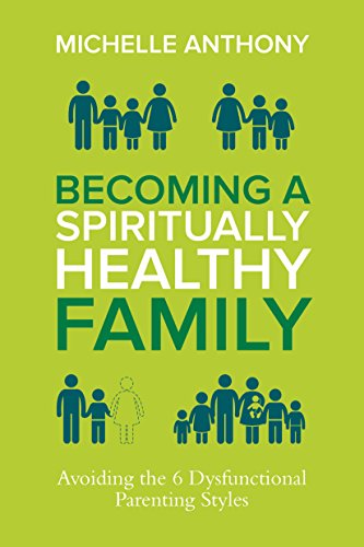 Becoming a Spiritually Healthy Family: Avoiding the 6 Dysfunctional Parenting Styles by [Michelle Anthony]