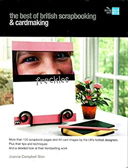 The Best of British Scrapbooking and Cardmaking: More than 120 scrapbook pages and 40 card images by the UK's hottest designers by [Joanna Campbell Slan]