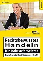Rechtsbewusstes Handeln fuer Industriemeister - Grundlegende Qualifikationen - Band 1