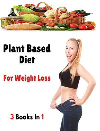 [ 3 BOOKS IN 1 ] - PLANT BASED DIET FOR WEIGHT LOSS: This Book Includes 3 Manuscripts - A Complete Cookbook With Many Recipes For Cooking At Home ! ... / Hardback Version - English Language Edition