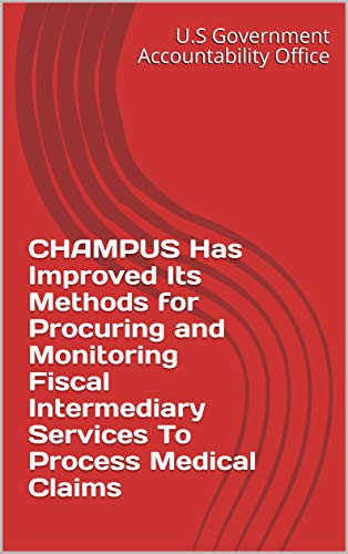 CHAMPUS Has Improved Its Methods for Procuring and Monitoring Fiscal Intermediary Services To Process Medical Claims (English Edition)