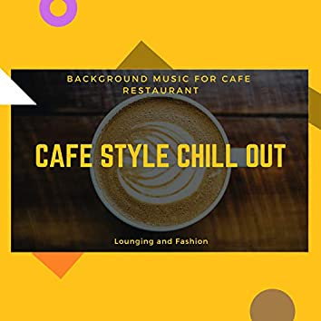 Cafe Style Chill Out - Background Music For Cafe Restaurant, Lounging And Fashion