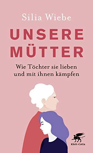 Unsere Mütter: Wie Töchter sie lieben und mit ihnen kämpfen