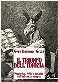 Goya, Daumier, Grosz. Il trionfo dell'idiozia. Pregiudizi, follie e banalità dell'esistenza europea. Catalogo della mostra (Napoli, 1992; Busto Arsizio, 1993). Ediz. illustrata (Biblioteca d'arte)