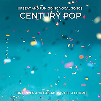Century Pop - Upbeat And Fun-Going Vocal Songs For Drives And Casual Parties At Home, Vol. 17