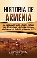 Historia de Armenia: Una guía fascinante de la historia de Armenia, empezando por los tiempos antiguos y llegando hasta la Declaración de Soberanía con la que se desligó de la extinta Unión Soviética