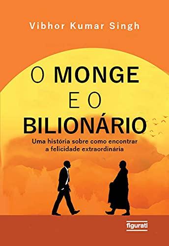 O monge e o bilionário: uma história sobre como encontrar e felicidade extraordinária