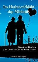 Im Herbst verblueht das Maedesuess: Robert und Lieschen - Eine Geschichte die das Leben schrieb