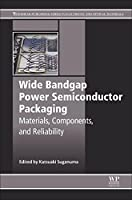 Wide Bandgap Power Semiconductor Packaging: Materials, Components, and Reliability (Woodhead Publishing Series in Electronic and Optical Materials)