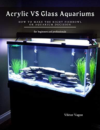 Acrylic VS Glass Aquariums: How to Make the Right Fishbowl or aquarium Decision (English Edition)