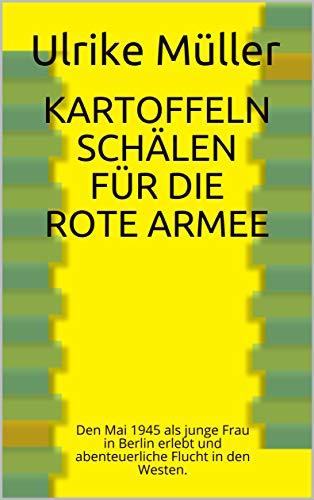 Kartoffeln schälen für die Rote Armee: Den Mai 1945 als junge Frau in Berlin erlebt und abenteuerliche Flucht in den Westen.