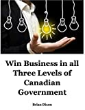 Win Business In All Three Levels of Canadian Government (English Edition)