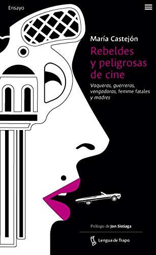 Rebeldes y peligrosas de cine: Vaqueras, guerreras, vengadoras, femme fatales y madres (Ensayo)