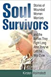Soul Survivors: Stories of Wounded Women Warriors and the Battles They Fight Long After They've Left the War Zone