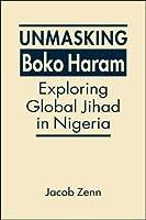 Unmasking Boko Haram: Exploring Global Jihad in Nigeria