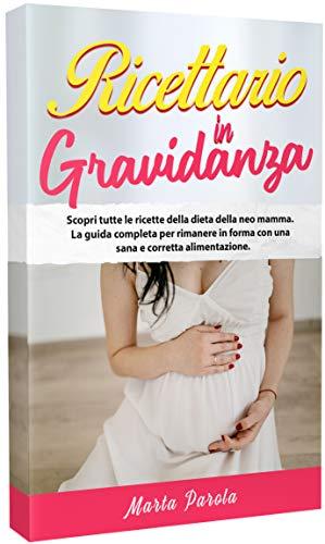 RICETTARIO IN GRAVIDANZA: Scopri tutte le ricette della dieta della neo mamma. La guida completa per rimanere in forma con una sana e corretta alimentazione.