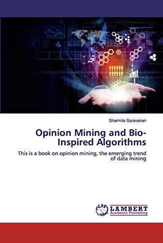 Opinion Mining and Bio-Inspired Algorithms: This is a book on opinion mining, the emerging trend of data mining