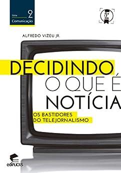 Decidindo o que é notícia (Portuguese Edition) by [Alfredo Vizeu Jr, EDIPUCRS]