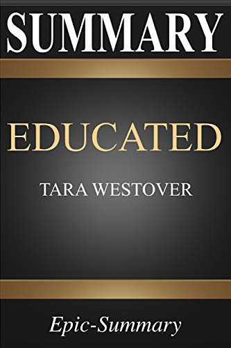 Summary: Educated | A Comprehensive Summary to Tara Westover's Book (Epic Summary Series)